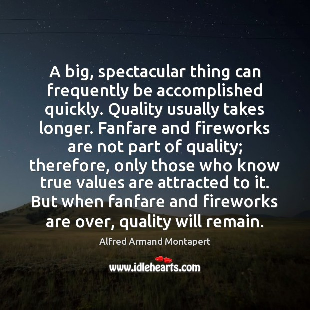 A big, spectacular thing can frequently be accomplished quickly. Quality usually takes Alfred Armand Montapert Picture Quote