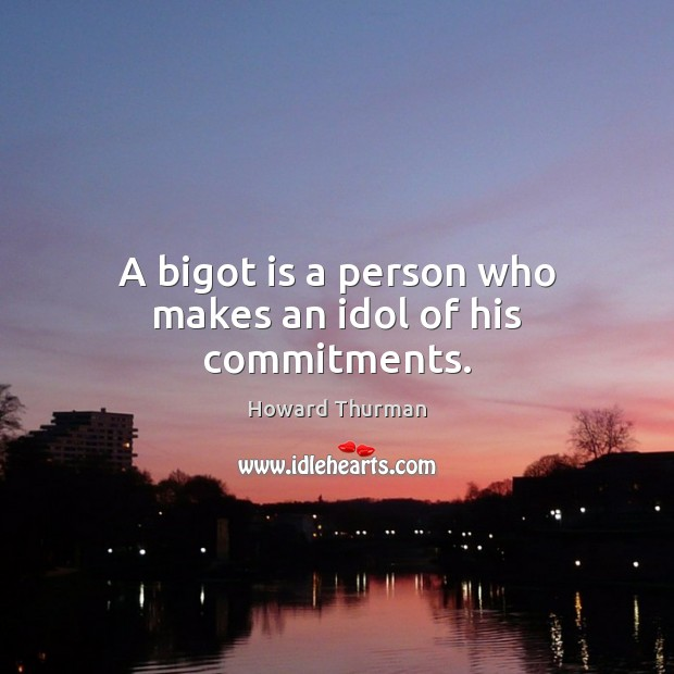 A bigot is a person who makes an idol of his commitments. Image