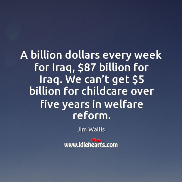 A billion dollars every week for iraq, $87 billion for iraq. We can't get $5 billion for childcare Image