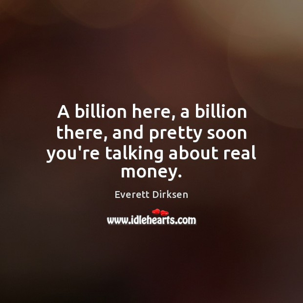 Image, A billion here, a billion there, and pretty soon you're talking about real money.