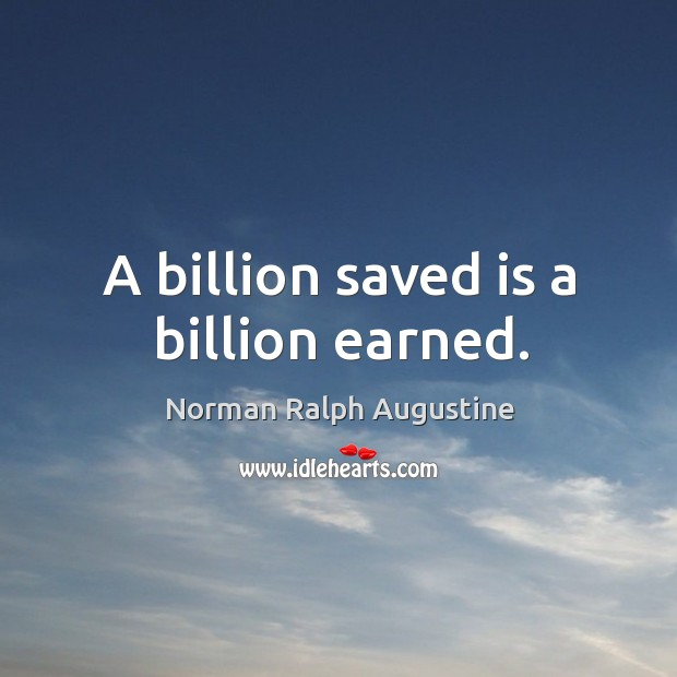 A billion saved is a billion earned. Norman Ralph Augustine Picture Quote