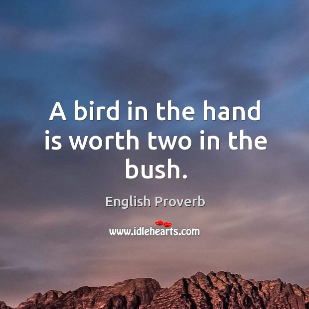 A bird in the hand is worth two in the bush. Image
