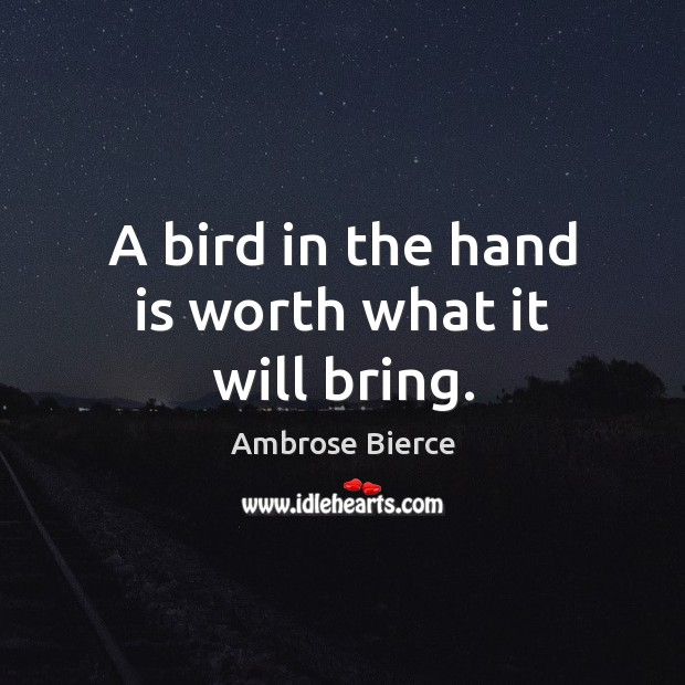 Image, A bird in the hand is worth what it will bring.