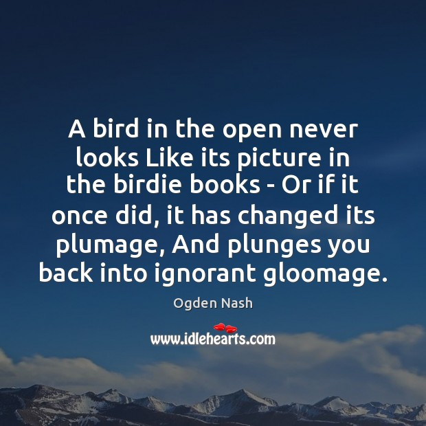 A bird in the open never looks Like its picture in the Ogden Nash Picture Quote