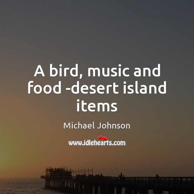 Image, A bird, music and food -desert island items