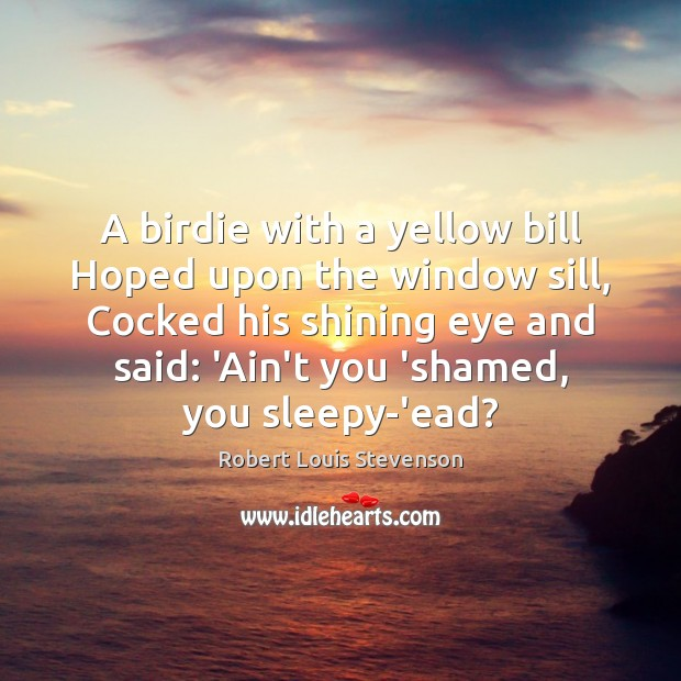 A birdie with a yellow bill Hoped upon the window sill, Cocked Robert Louis Stevenson Picture Quote