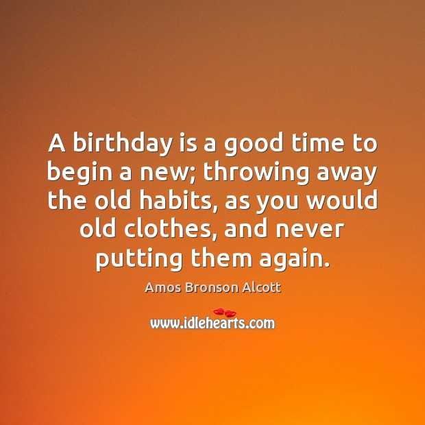 A birthday is a good time to begin a new; throwing away Birthday Quotes Image