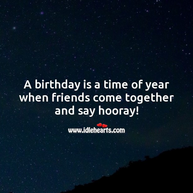 A birthday is a time of year when friends come together and say hooray! Birthday Quotes Image
