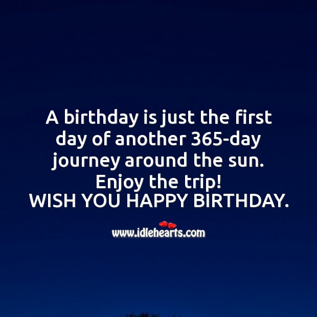 A birthday is just the first day of another 365-day journey around the sun. Birthday Quotes Image