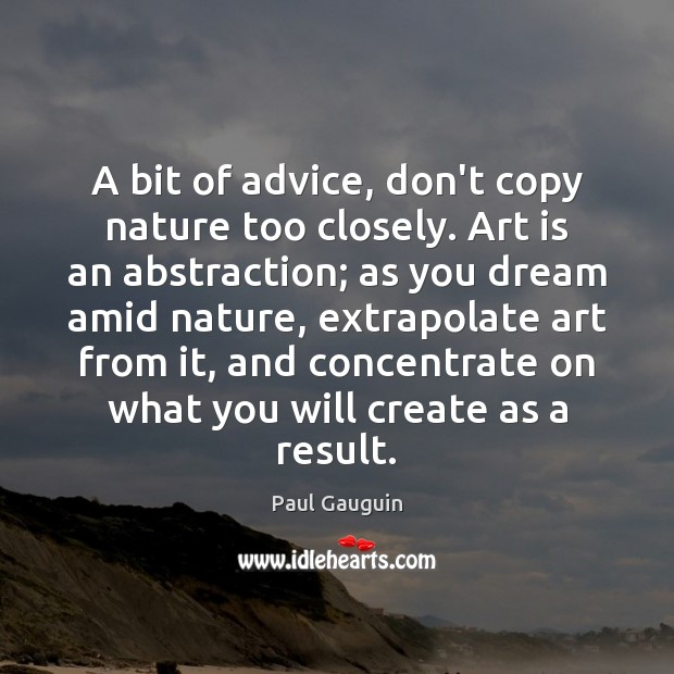 A bit of advice, don't copy nature too closely. Art is an Image