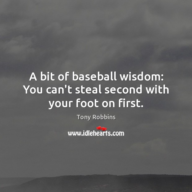Image, A bit of baseball wisdom: You can't steal second with your foot on first.