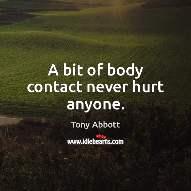 A bit of body contact never hurt anyone. Tony Abbott Picture Quote