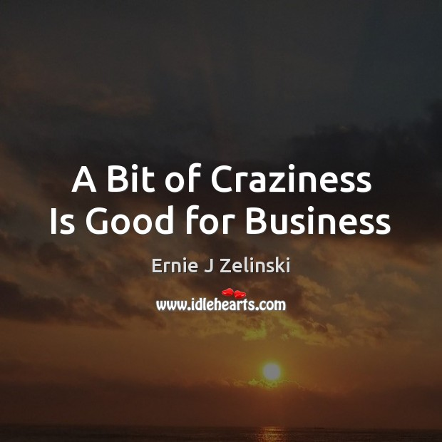 A Bit of Craziness Is Good for Business Ernie J Zelinski Picture Quote