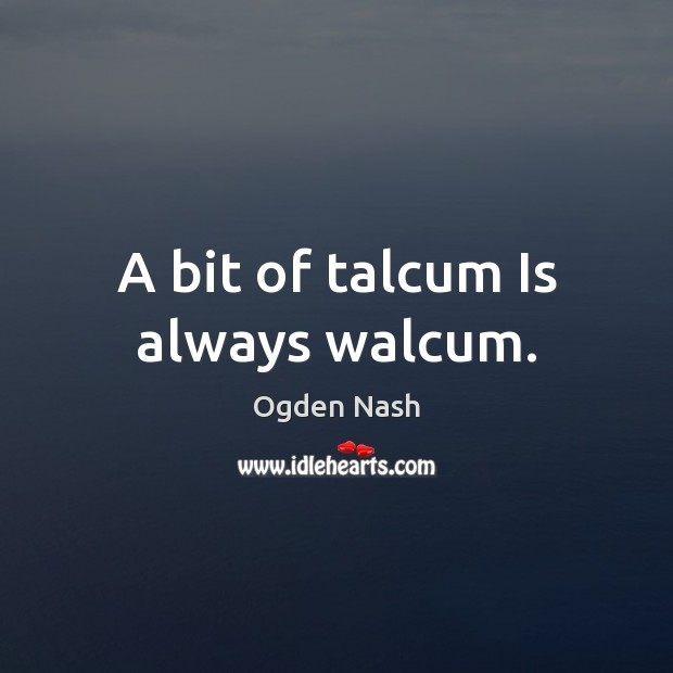 A bit of talcum Is always walcum. Image