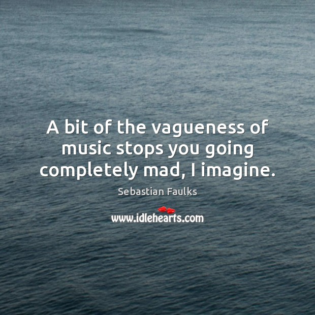 A bit of the vagueness of music stops you going completely mad, I imagine. Image