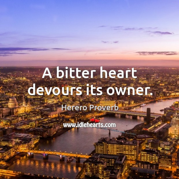A bitter heart devours its owner. Herero Proverbs Image