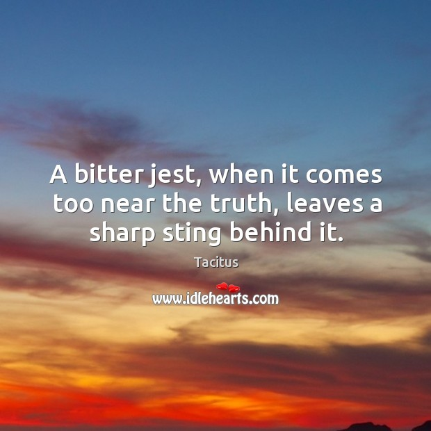 A bitter jest, when it comes too near the truth, leaves a sharp sting behind it. Image