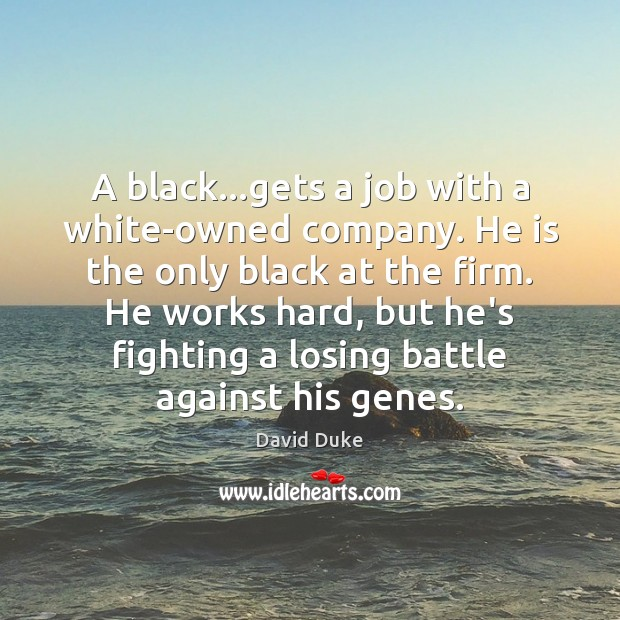 A black…gets a job with a white-owned company. He is the David Duke Picture Quote
