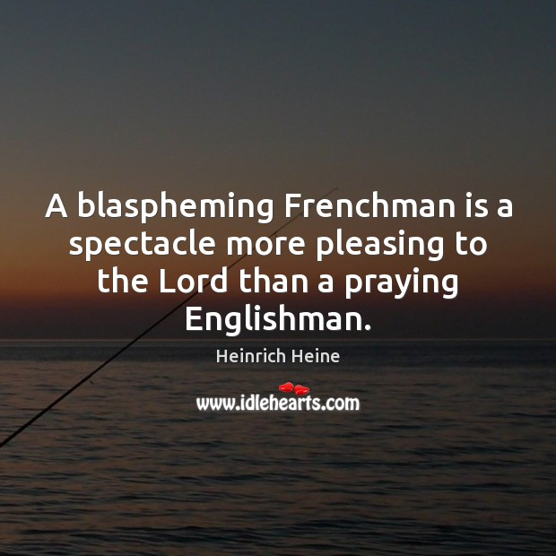 A blaspheming Frenchman is a spectacle more pleasing to the Lord than Heinrich Heine Picture Quote
