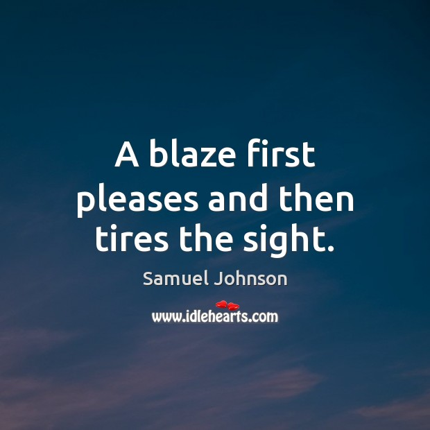 Image, A blaze first pleases and then tires the sight.