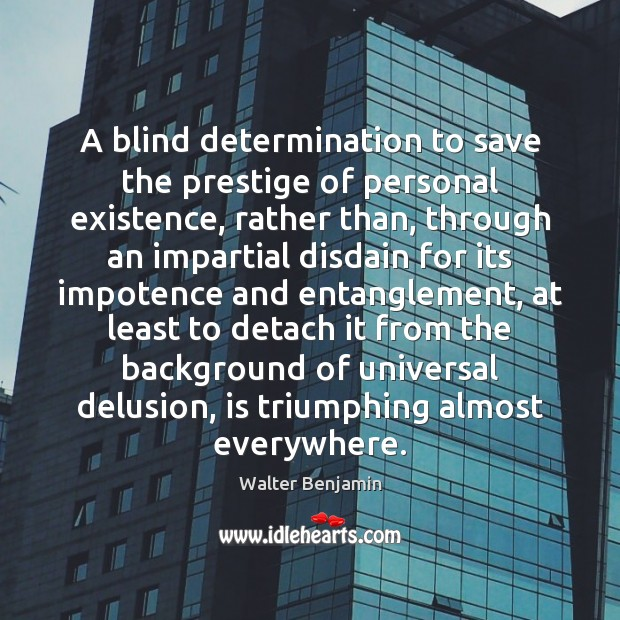 A blind determination to save the prestige of personal existence, rather than, Walter Benjamin Picture Quote
