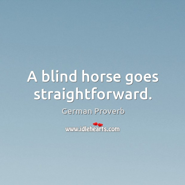 A blind horse goes straightforward. German Proverbs Image