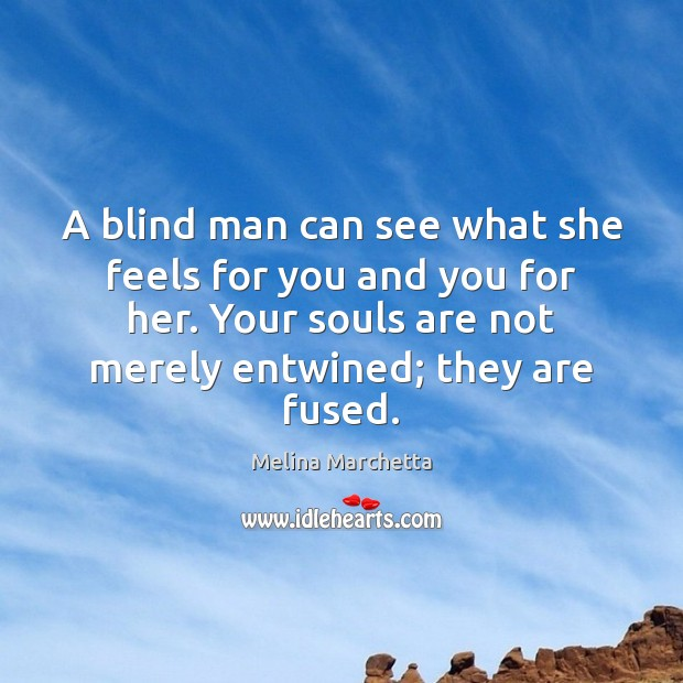 A blind man can see what she feels for you and you Melina Marchetta Picture Quote