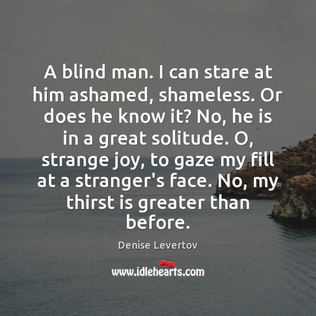 A blind man. I can stare at him ashamed, shameless. Or does Image