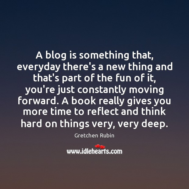 A blog is something that, everyday there's a new thing and that's Gretchen Rubin Picture Quote
