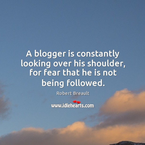 A blogger is constantly looking over his shoulder, for fear that he is not being followed. Image