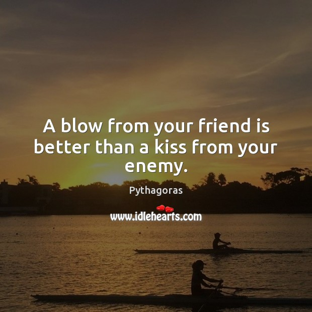 Image, A blow from your friend is better than a kiss from your enemy.