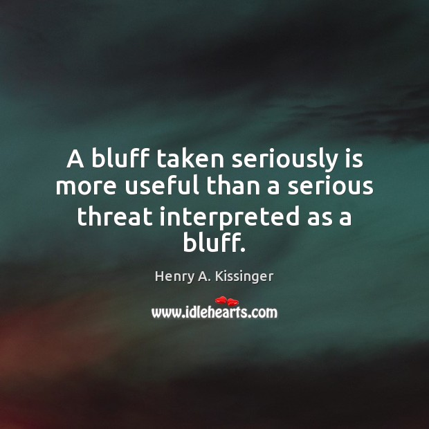 A bluff taken seriously is more useful than a serious threat interpreted as a bluff. Henry A. Kissinger Picture Quote