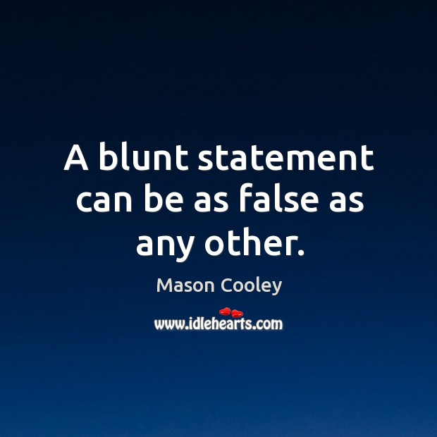 A blunt statement can be as false as any other. Image