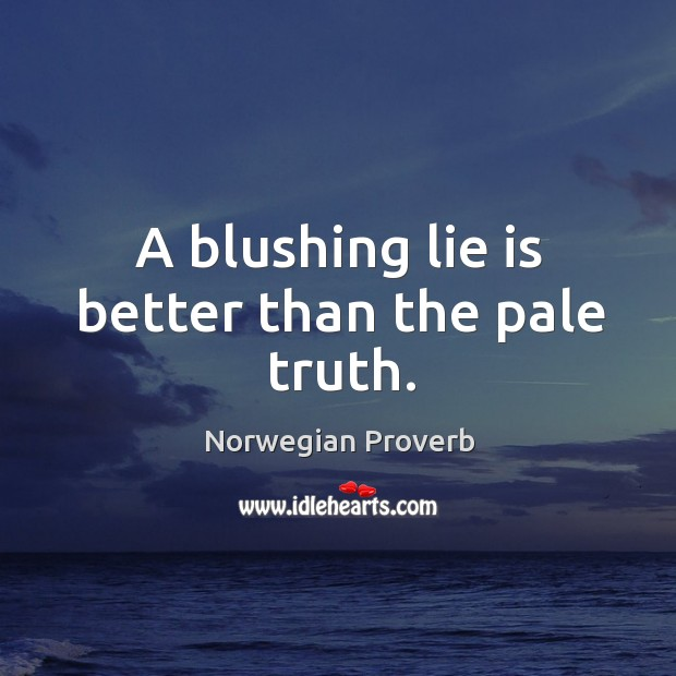 A blushing lie is better than the pale truth. Norwegian Proverbs Image