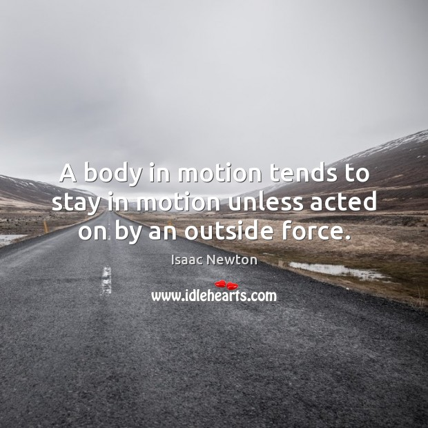 A body in motion tends to stay in motion unless acted on by an outside force. Image