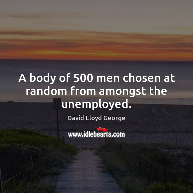 A body of 500 men chosen at random from amongst the unemployed. David Lloyd George Picture Quote