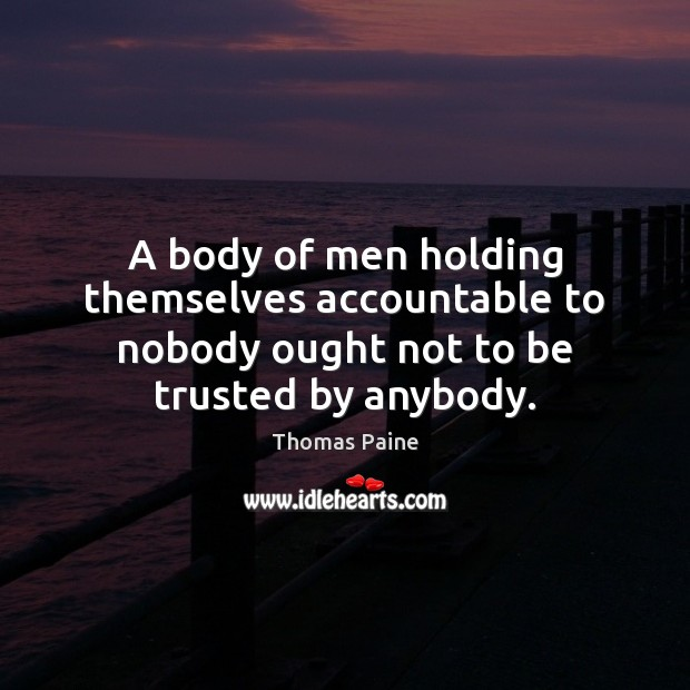 Image, A body of men holding themselves accountable to nobody ought not to be trusted by anybody.