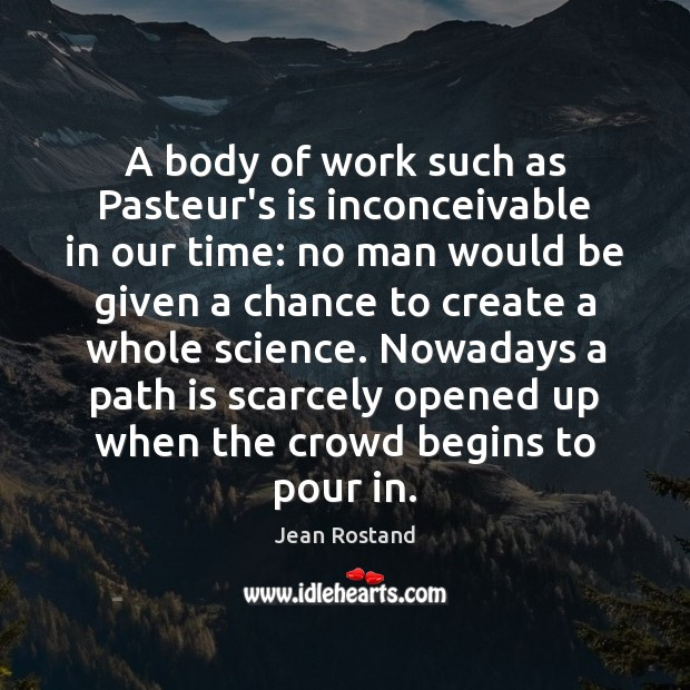 A body of work such as Pasteur's is inconceivable in our time: Jean Rostand Picture Quote