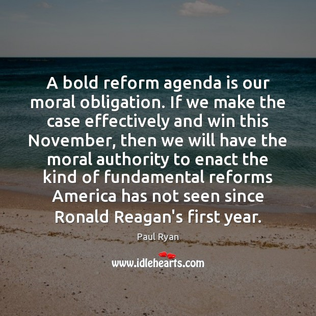 A bold reform agenda is our moral obligation. If we make the Paul Ryan Picture Quote