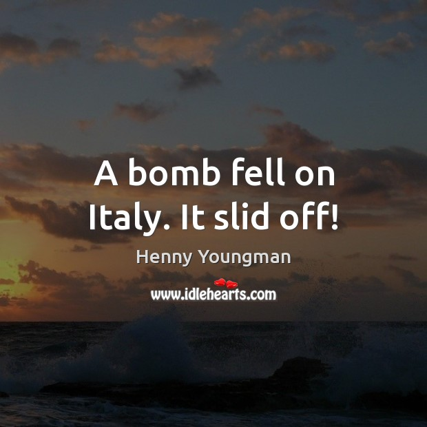 Image, A bomb fell on Italy. It slid off!