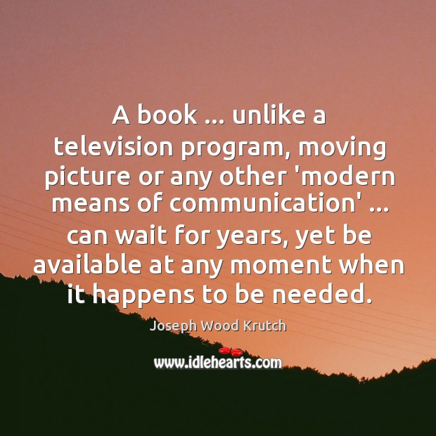 A book … unlike a television program, moving picture or any other 'modern Joseph Wood Krutch Picture Quote