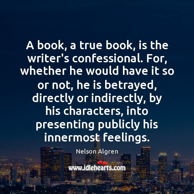 Image, A book, a true book, is the writer's confessional. For, whether he