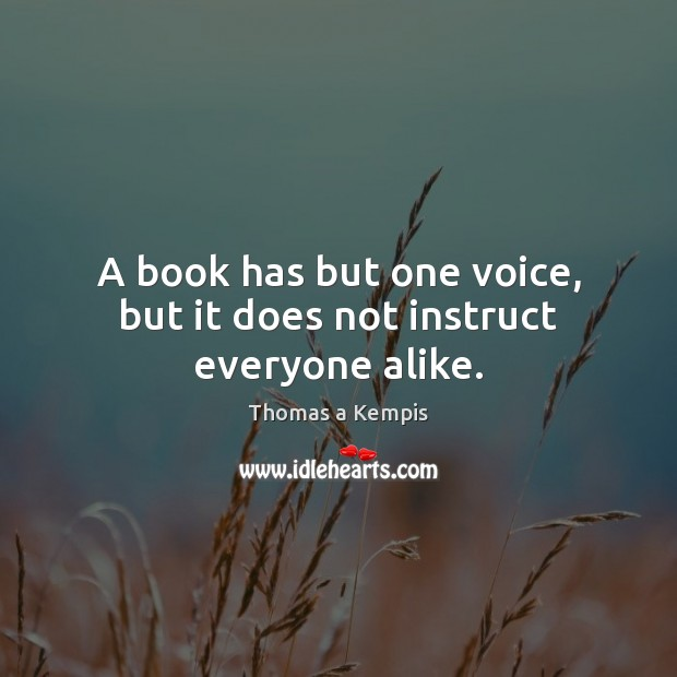 A book has but one voice, but it does not instruct everyone alike. Thomas a Kempis Picture Quote