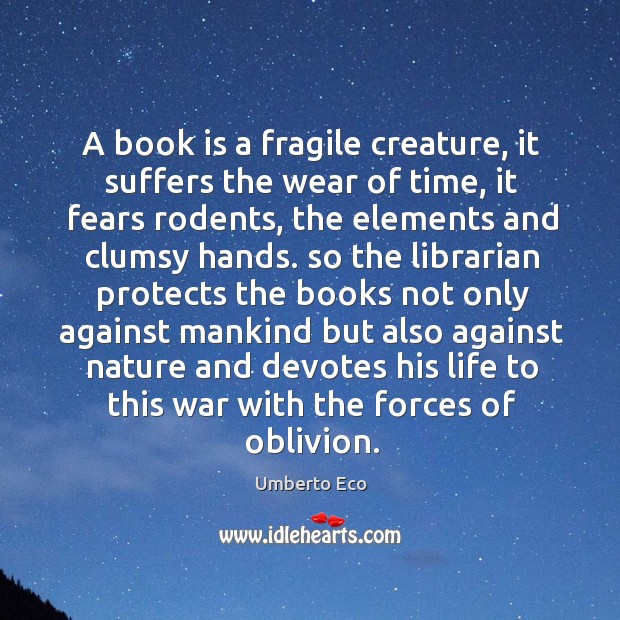 A book is a fragile creature, it suffers the wear of time, it fears rodents, the elements and Image