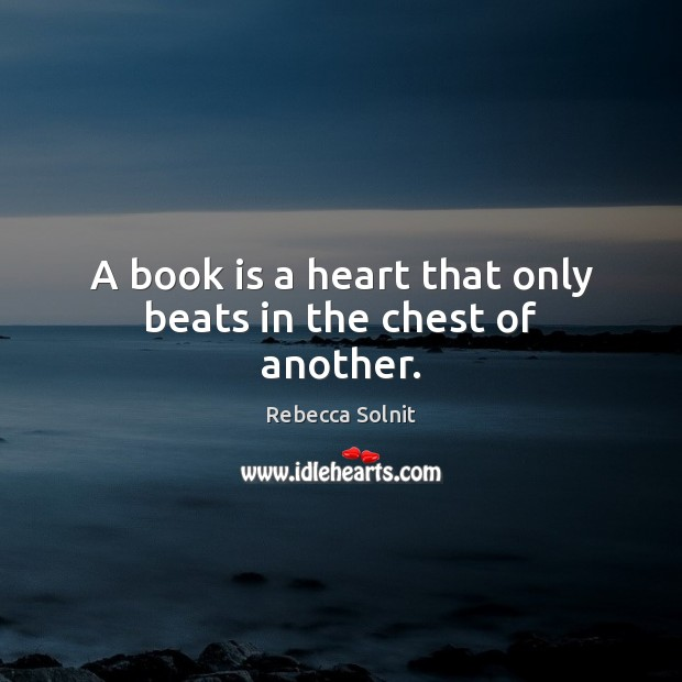 A book is a heart that only beats in the chest of another. Rebecca Solnit Picture Quote