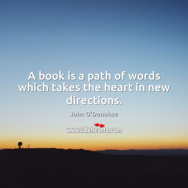 A book is a path of words which takes the heart in new directions. John O'Donohue Picture Quote