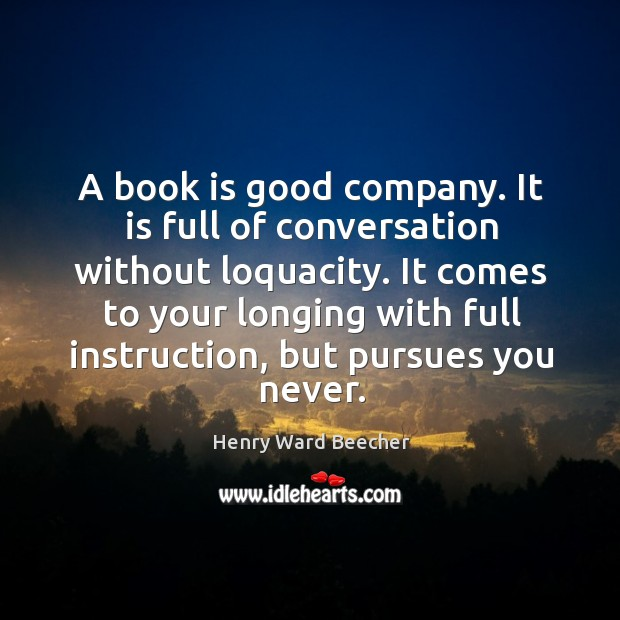 A book is good company. It is full of conversation without loquacity. Image