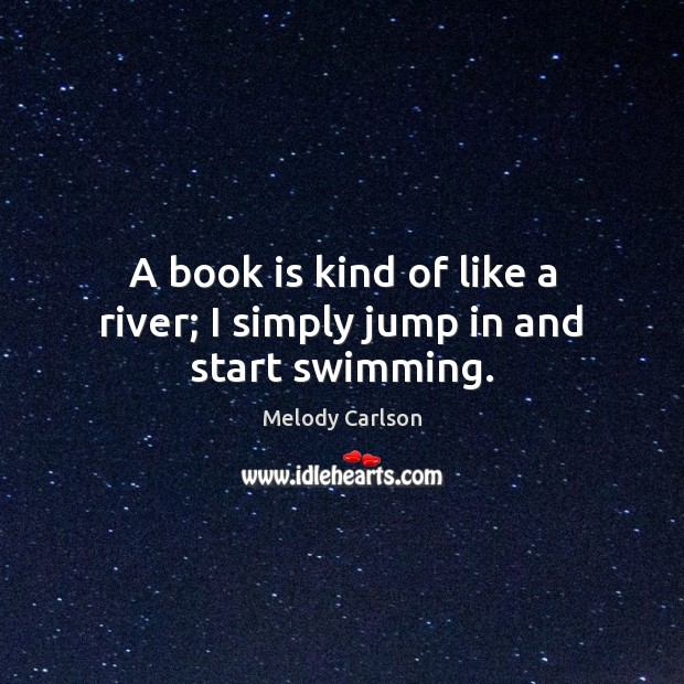 A book is kind of like a river; I simply jump in and start swimming. Image