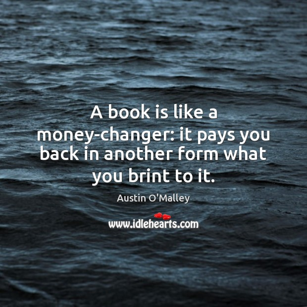 A book is like a money-changer: it pays you back in another form what you brint to it. Austin O'Malley Picture Quote