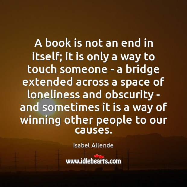 A book is not an end in itself; it is only a Isabel Allende Picture Quote